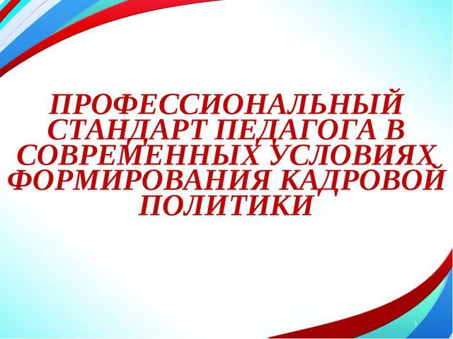 ПРОФЕССИОНАЛЬНЫЙ СТАНДАРТ ПЕДАГОГА В СОВРЕМЕННЫХ УСЛОВИЯХ ФОРМИРОВАНИЯ КАДРО...