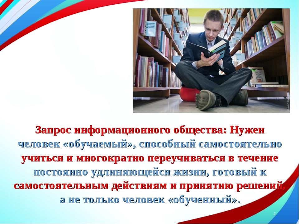 * Запрос информационного общества: Нужен человек «обучаемый», способный самос...