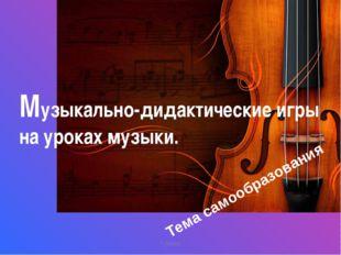 Г.Ленск Музыкально-дидактические игры на уроках музыки. Тема самообразования