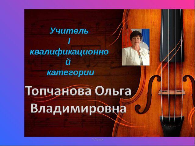 Г.Ленск Учитель I квалификационной категории Г.Ленск