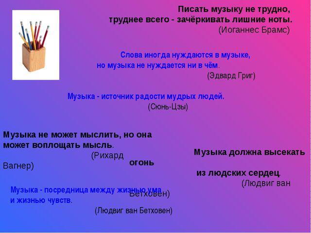 Писать музыку не трудно, труднее всего - зачёркивать лишние ноты. (Иоганнес...
