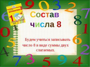 Будем учиться записывать число 8 в виде суммы двух слагаемых. Состав числа 8
