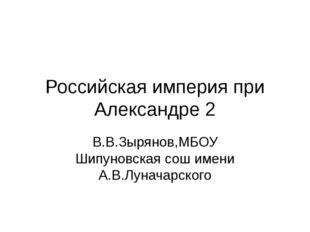 Российская империя при Александре 2 В.В.Зырянов,МБОУ Шипуновская сош имени А.