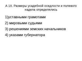 А 18. Размеры усадебной оседлости и полевого надела определялись 1)уставными