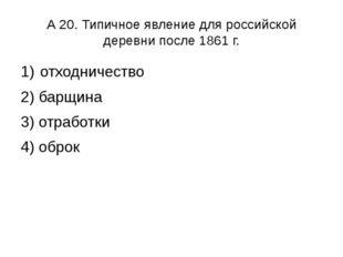 А 20. Типичное явление для российской деревни после 1861 г. отходничество 2)