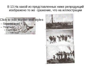В 13.На какой из представленных ниже репродукций изображено то же сражение, ч