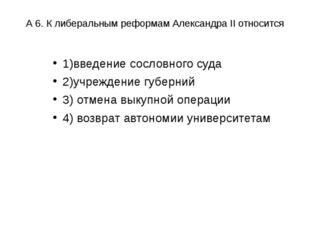 А 6. К либеральным реформам Александра II относится 1)введение сословного суд