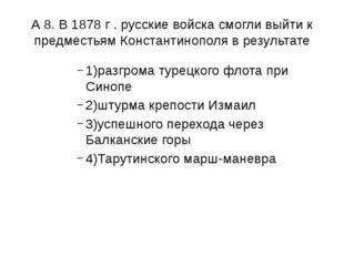 А 8. В 1878 г . русские войска смогли выйти к предместьям Константинополя в р