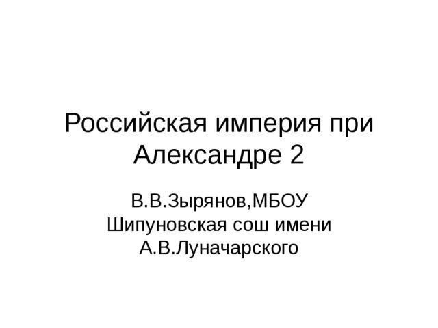 Российская империя при Александре 2 В.В.Зырянов,МБОУ Шипуновская сош имени А....