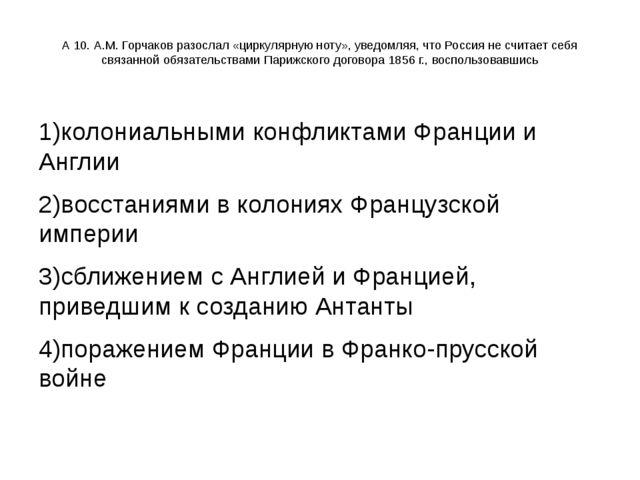 А 10. А.М. Горчаков разослал «циркулярную ноту», уведомляя, что Россия не счи...