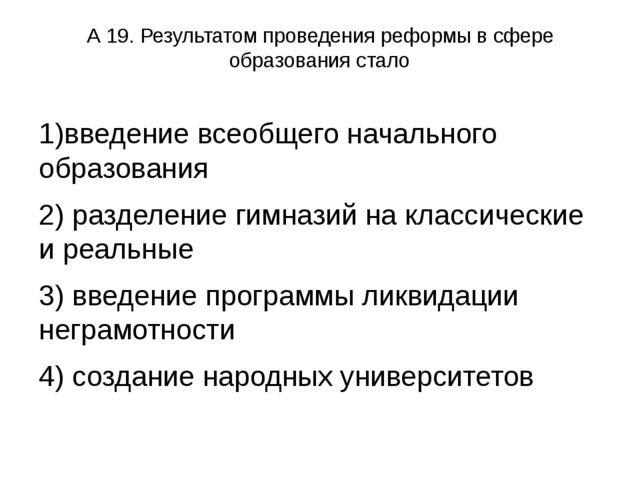 А 19. Результатом проведения реформы в сфере образования стало 1)введение все...