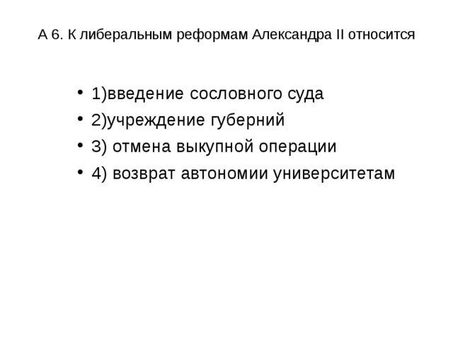 А 6. К либеральным реформам Александра II относится 1)введение сословного суд...
