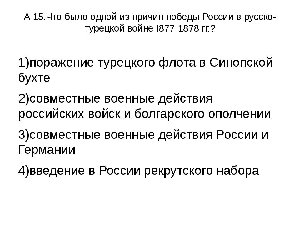 А 15.Что было одной из причин победы России в русско-турецкой войне I877-1878...