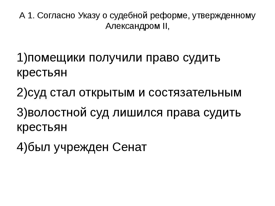 А 1. Согласно Указу о судебной реформе, утвержденному Александром II, 1)помещ...