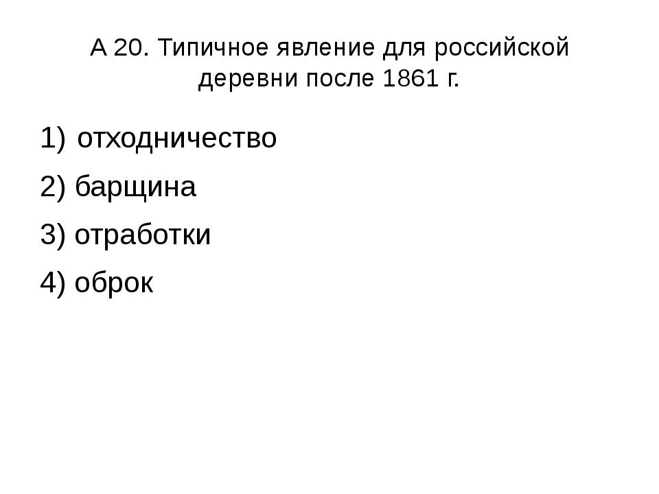 А 20. Типичное явление для российской деревни после 1861 г. отходничество 2)...