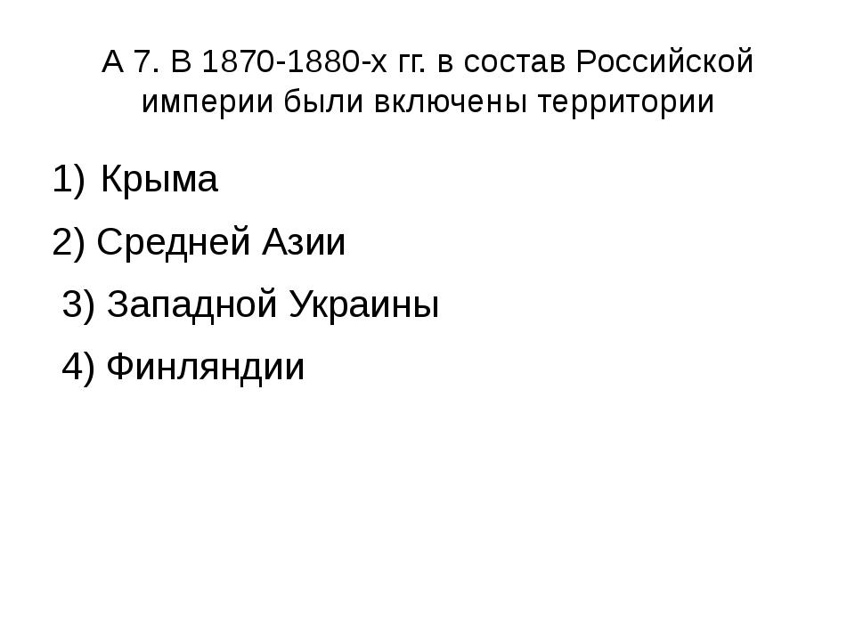 А 7. В 1870-1880-х гг. в состав Российской империи были включены территории К...