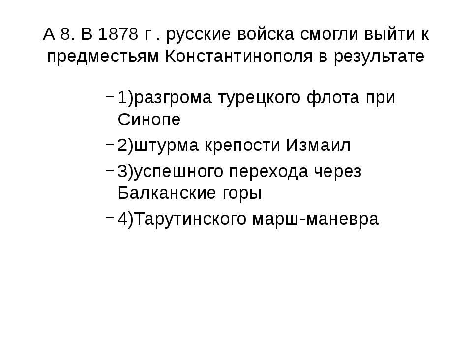А 8. В 1878 г . русские войска смогли выйти к предместьям Константинополя в р...