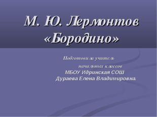 М. Ю. Лермонтов «Бородино» Подготовила учитель начальных классов МБОУ Идринск