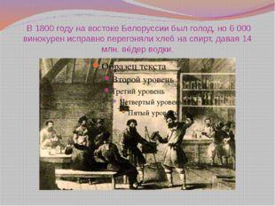 В 1800 году на востоке Белоруссии был голод, но 6 000 винокурен исправно пер