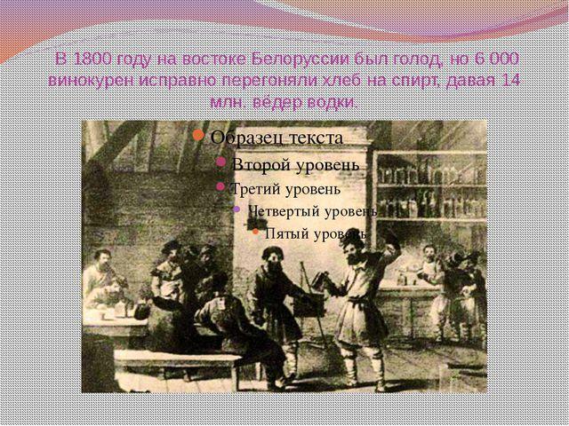 В 1800 году на востоке Белоруссии был голод, но 6 000 винокурен исправно пер...