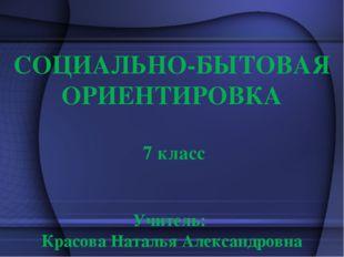 СОЦИАЛЬНО-БЫТОВАЯ ОРИЕНТИРОВКА 7 класс Учитель: Красова Наталья Александровна