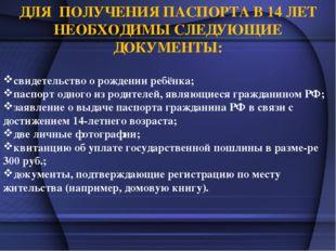 ДЛЯ ПОЛУЧЕНИЯ ПАСПОРТА В 14 ЛЕТ НЕОБХОДИМЫ СЛЕДУЮЩИЕ ДОКУМЕНТЫ: свидетельство