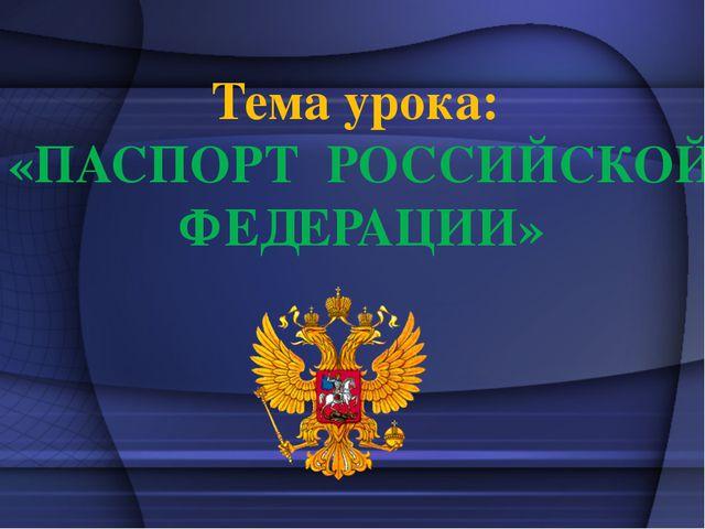 Тема урока: «ПАСПОРТ РОССИЙСКОЙ ФЕДЕРАЦИИ»