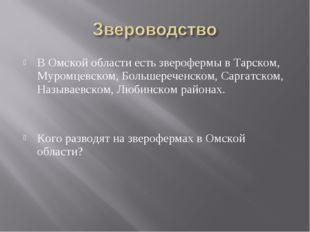 В Омской области есть зверофермы в Тарском, Муромцевском, Большереченском, Са