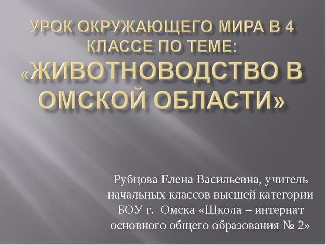 Рубцова Елена Васильевна, учитель начальных классов высшей категории БОУ г. О...