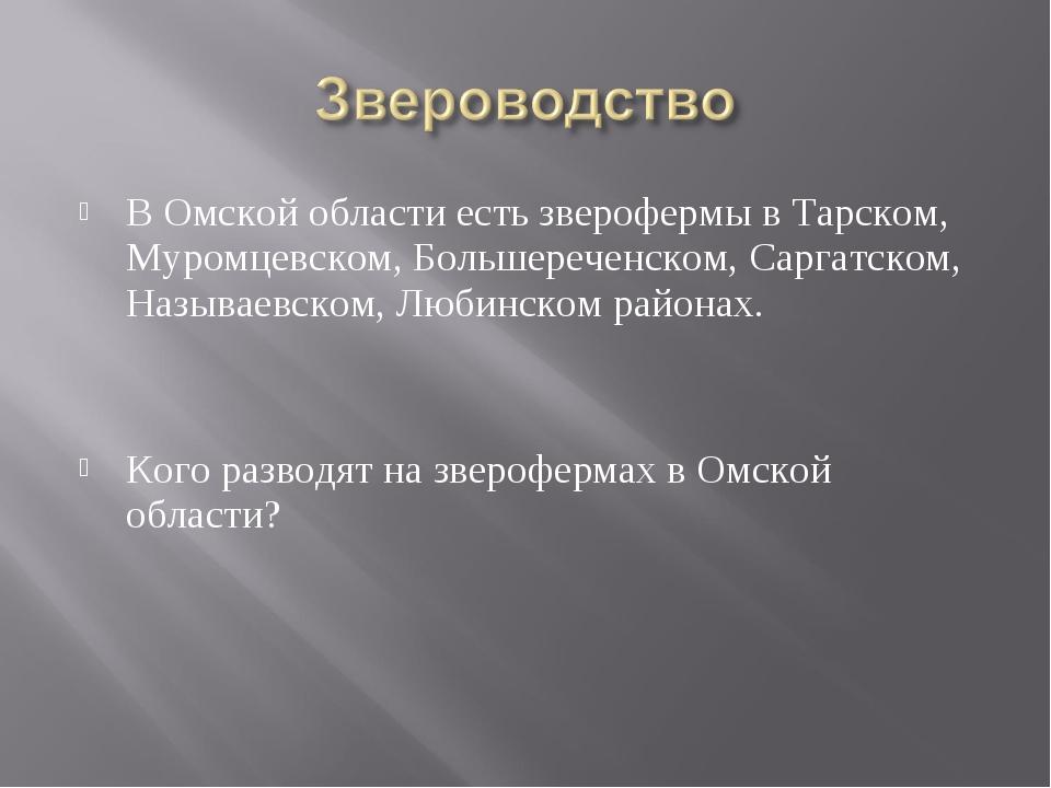 В Омской области есть зверофермы в Тарском, Муромцевском, Большереченском, Са...