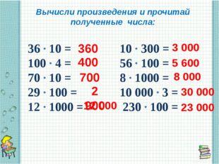 Вычисли произведения и прочитай полученные числа: 36 ∙ 10 = 10 ∙ 300 = 100 ∙