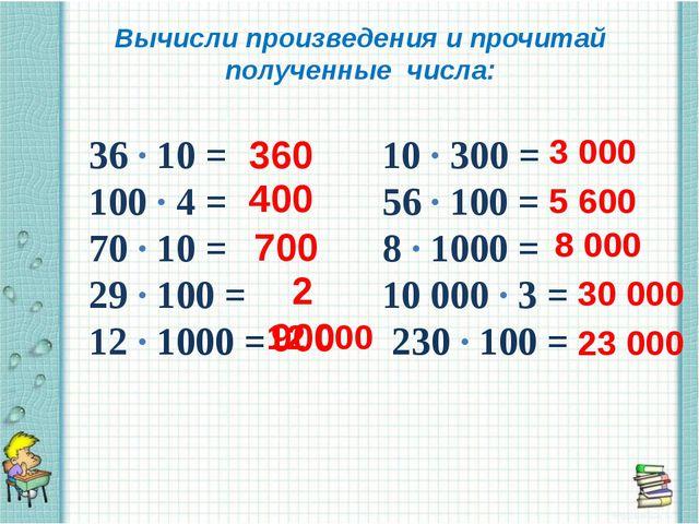 Вычисли произведения и прочитай полученные числа: 36 ∙ 10 = 10 ∙ 300 = 100 ∙...