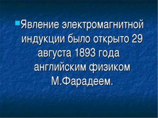 Явление электромагнитной индукции было открыто 29 августа 1893 годаанглийски