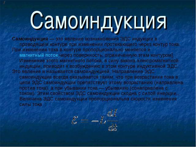 Самоиндукция Самоиндукция— это явление возникновения ЭДС индукции в проводя...