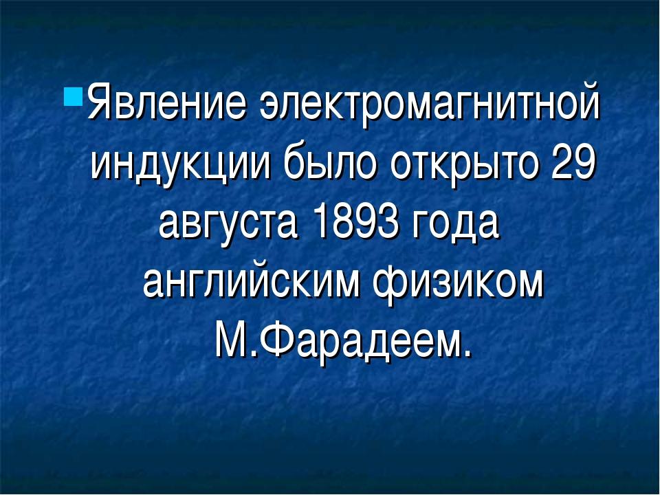 Явление электромагнитной индукции было открыто 29 августа 1893 годаанглийски...