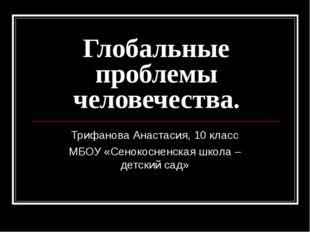 Глобальные проблемы человечества. Трифанова Анастасия, 10 класс МБОУ «Сенокос