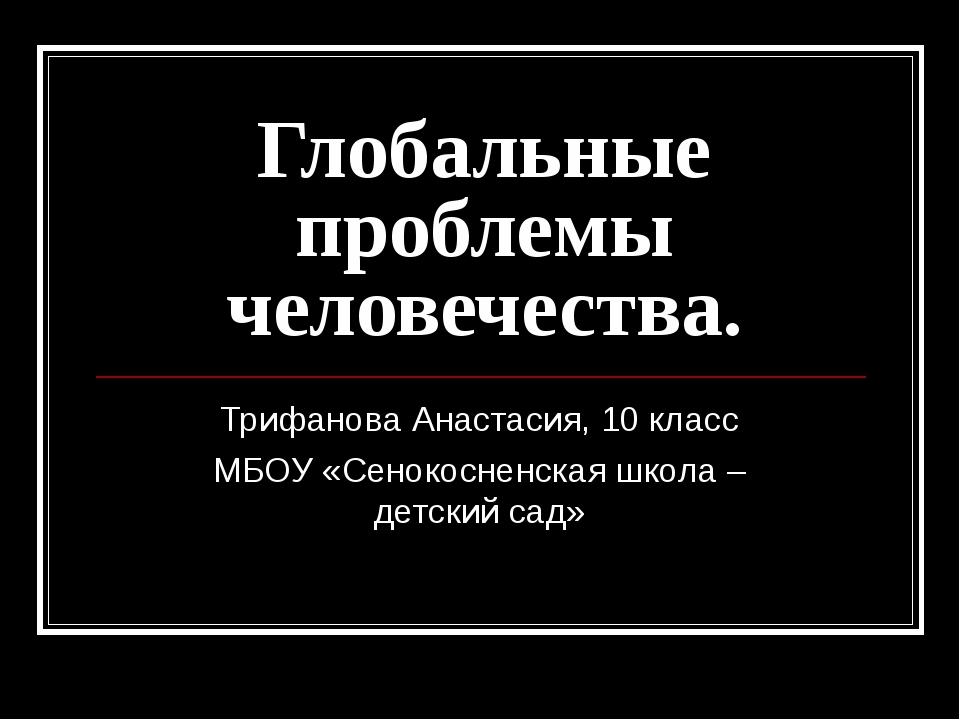 Глобальные проблемы человечества. Трифанова Анастасия, 10 класс МБОУ «Сенокос...