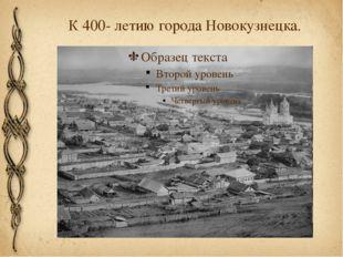 К 400- летию города Новокузнецка.