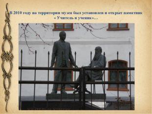 В 2010 году на территории музея был установлен и открыт памятник « Учитель и