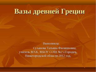Вазы древней Греции Выполнила: Суханова Татьяна Филипповна, учитель МХК, МБОУ
