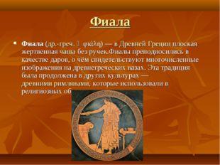 Фиала Фиала (др.-греч. ἡ φιάλη) — в Древней Греции плоская жертвенная чаша бе