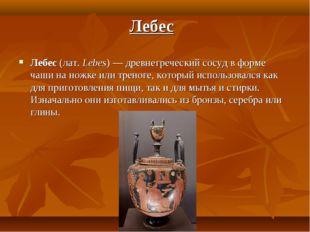 Лебес (лат.Lebes) — древнегреческий сосуд в форме чаши на ножке или треноге,