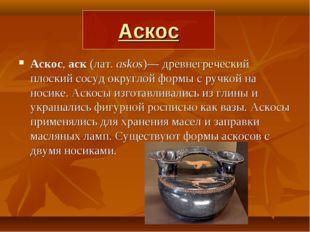 Аскос Аскос, аск (лат.askos)— древнегреческий плоский сосуд округлой формы с