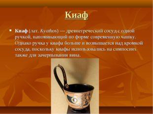 Киаф Киаф (лат.Kyathos) — древнегреческий сосуд с одной ручкой, напоминающий
