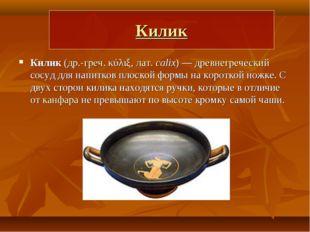 Килик Килик (др.-греч. κύλιξ, лат.calix)— древнегреческий сосуд для напитко
