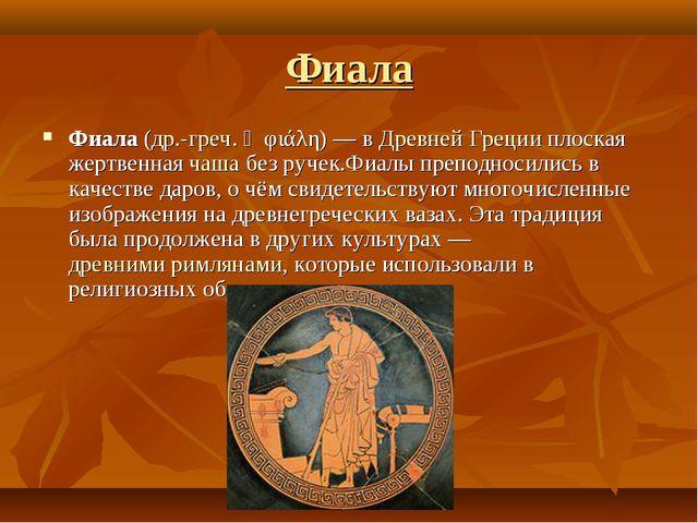 Фиала Фиала (др.-греч. ἡ φιάλη) — в Древней Греции плоская жертвенная чаша бе...
