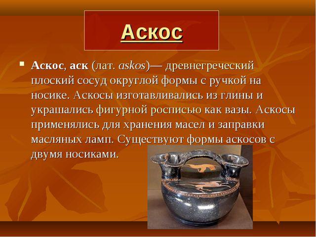 Аскос Аскос, аск (лат.askos)— древнегреческий плоский сосуд округлой формы с...