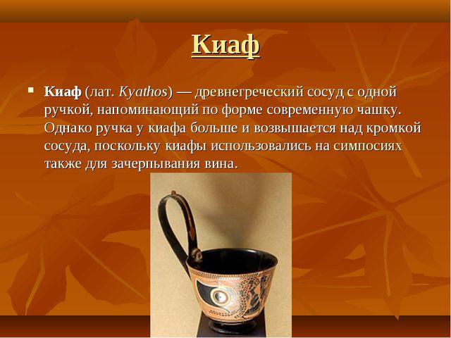 Киаф Киаф (лат.Kyathos) — древнегреческий сосуд с одной ручкой, напоминающий...