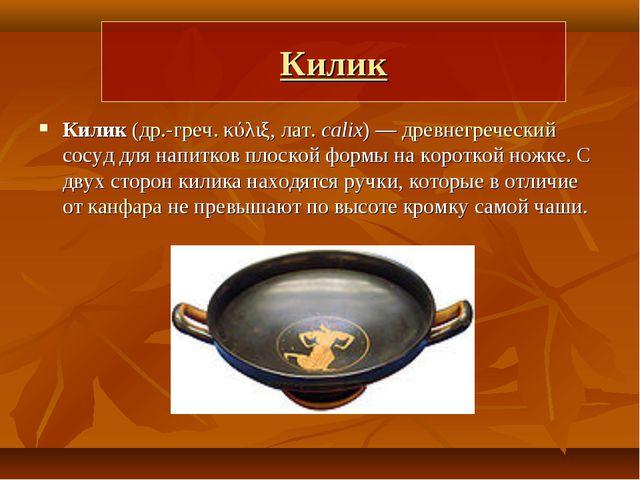 Килик Килик (др.-греч. κύλιξ, лат.calix)— древнегреческий сосуд для напитко...