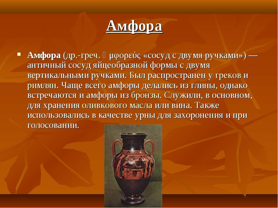 Амфора (др.-греч. ἀμφορεύς «сосуд с двумя ручками») — античный сосуд яйцеобра...